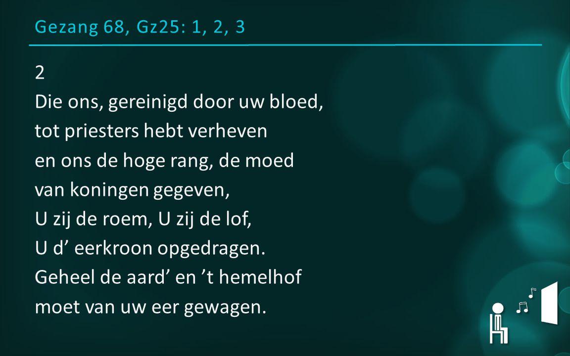 Gezang 68, Gz25: 1, 2, 3 2 Die ons, gereinigd door uw bloed, tot priesters hebt verheven en ons de hoge rang, de moed van koningen gegeven, U zij de roem, U zij de lof, U d' eerkroon opgedragen.
