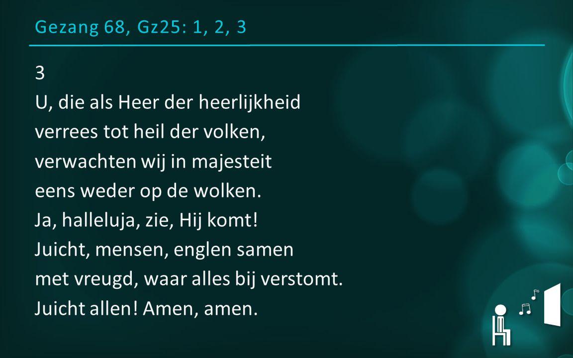 Gezang 68, Gz25: 1, 2, 3 3 U, die als Heer der heerlijkheid verrees tot heil der volken, verwachten wij in majesteit eens weder op de wolken.