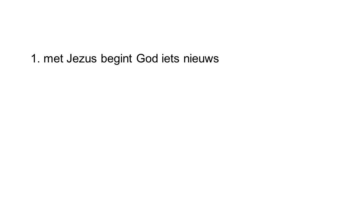 1. met Jezus begint God iets nieuws