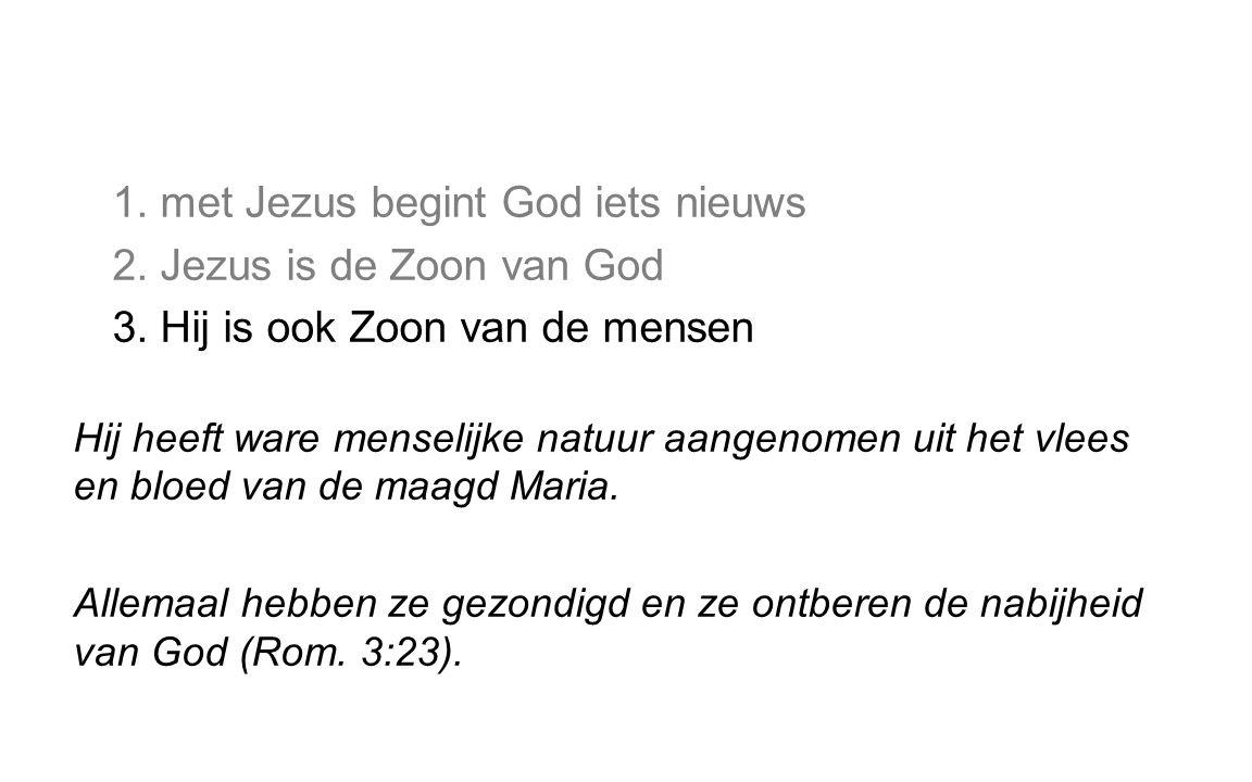 1. met Jezus begint God iets nieuws 2. Jezus is de Zoon van God 3. Hij is ook Zoon van de mensen Hij heeft ware menselijke natuur aangenomen uit het v