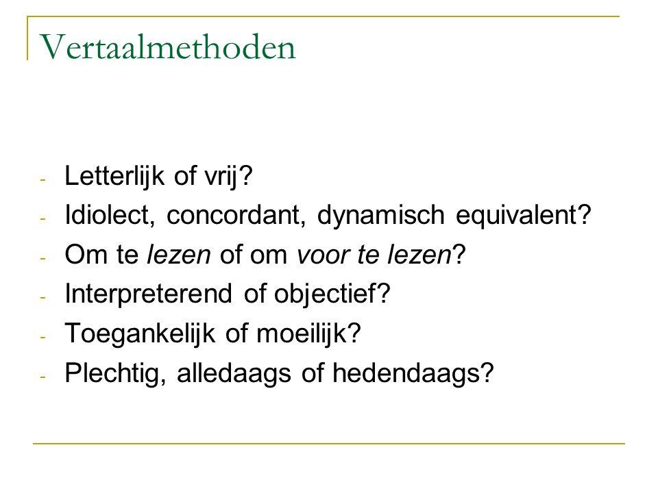 Vertaalmethoden - Letterlijk of vrij? - Idiolect, concordant, dynamisch equivalent? - Om te lezen of om voor te lezen? - Interpreterend of objectief?