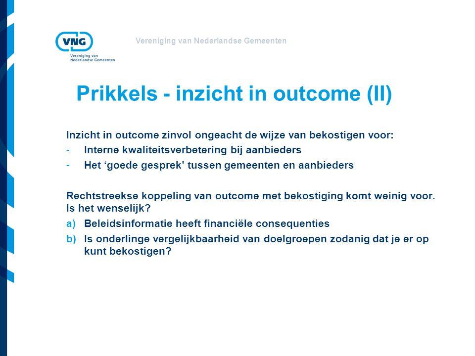 Vereniging van Nederlandse Gemeenten Prikkels - inzicht in outcome (II) Inzicht in outcome zinvol ongeacht de wijze van bekostigen voor: -Interne kwaliteitsverbetering bij aanbieders -Het 'goede gesprek' tussen gemeenten en aanbieders Rechtstreekse koppeling van outcome met bekostiging komt weinig voor.