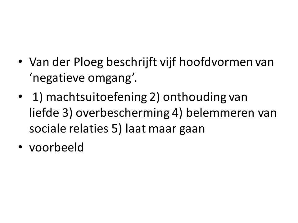 Van der Ploeg beschrijft vijf hoofdvormen van 'negatieve omgang'. 1) machtsuitoefening 2) onthouding van liefde 3) overbescherming 4) belemmeren van s