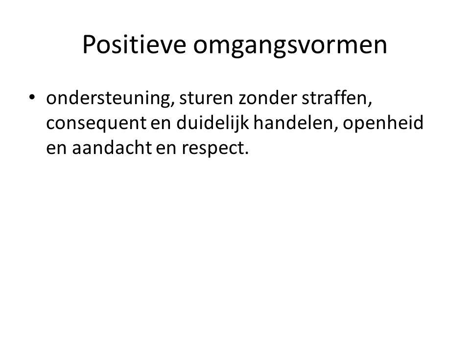 Positieve omgangsvormen ondersteuning, sturen zonder straffen, consequent en duidelijk handelen, openheid en aandacht en respect.