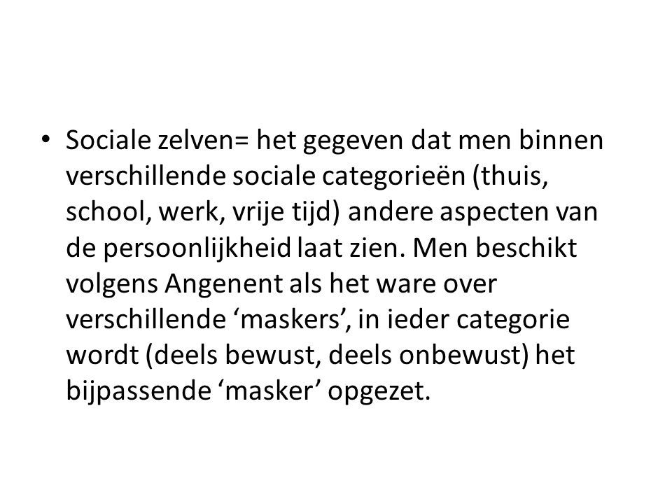 Sociale zelven= het gegeven dat men binnen verschillende sociale categorieën (thuis, school, werk, vrije tijd) andere aspecten van de persoonlijkheid