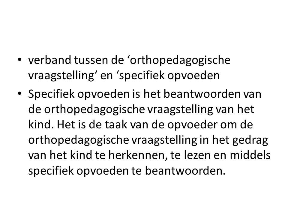 verband tussen de 'orthopedagogische vraagstelling' en 'specifiek opvoeden Specifiek opvoeden is het beantwoorden van de orthopedagogische vraagstelli