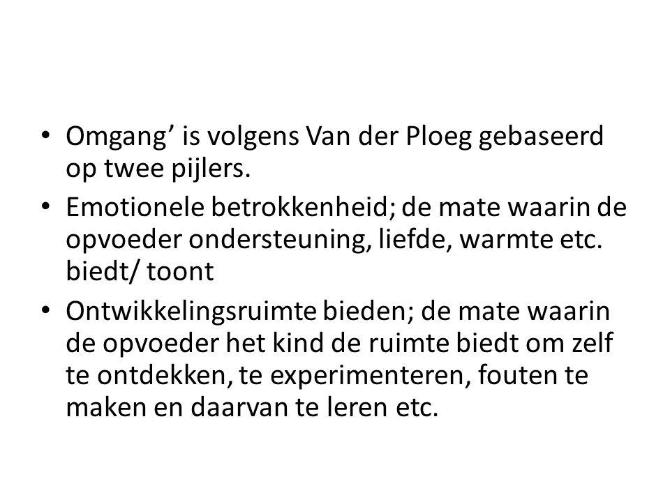 Omgang' is volgens Van der Ploeg gebaseerd op twee pijlers. Emotionele betrokkenheid; de mate waarin de opvoeder ondersteuning, liefde, warmte etc. bi