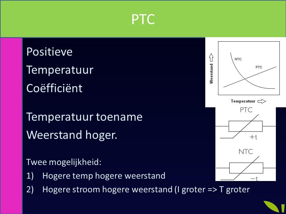 Positieve Temperatuur Coëfficiënt Temperatuur toename Weerstand hoger. Twee mogelijkheid: 1)Hogere temp hogere weerstand 2)Hogere stroom hogere weerst