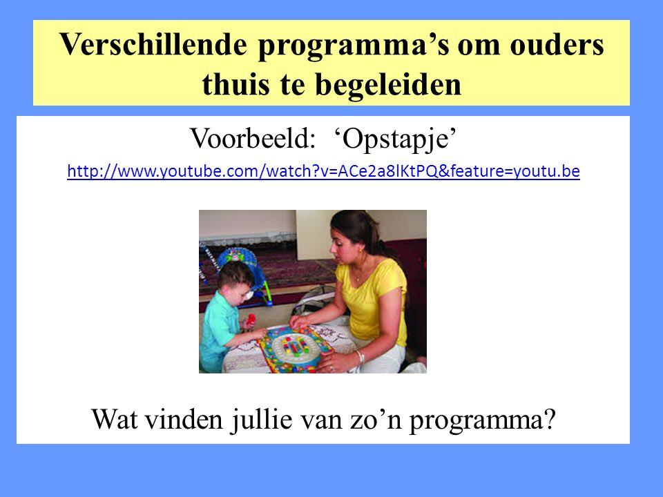 Verschillende programma's om ouders thuis te begeleiden Voorbeeld: 'Opstapje' http://www.youtube.com/watch v=ACe2a8lKtPQ&feature=youtu.be Wat vinden jullie van zo'n programma