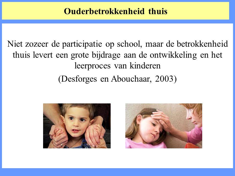 Ouderbetrokkenheid thuis Niet zozeer de participatie op school, maar de betrokkenheid thuis levert een grote bijdrage aan de ontwikkeling en het leerproces van kinderen (Desforges en Abouchaar, 2003)