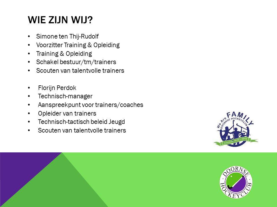 WIE ZIJN WIJ? Simone ten Thij-Rudolf Voorzitter Training & Opleiding Training & Opleiding Schakel bestuur/tm/trainers Scouten van talentvolle trainers