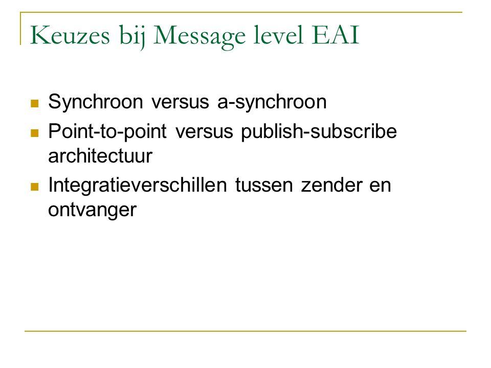 Keuzes bij Message level EAI Synchroon versus a-synchroon Point-to-point versus publish-subscribe architectuur Integratieverschillen tussen zender en