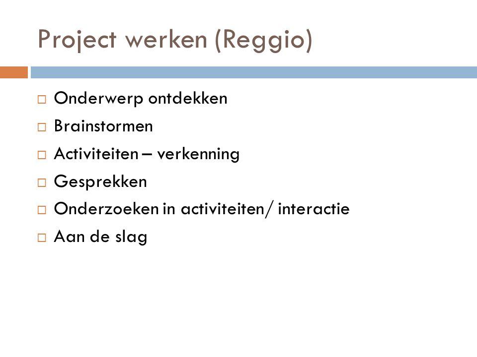Project werken (Reggio)  Onderwerp ontdekken  Brainstormen  Activiteiten – verkenning  Gesprekken  Onderzoeken in activiteiten/ interactie  Aan de slag