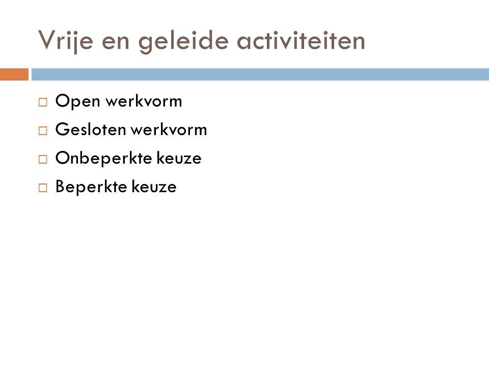 Vrije en geleide activiteiten  Open werkvorm  Gesloten werkvorm  Onbeperkte keuze  Beperkte keuze