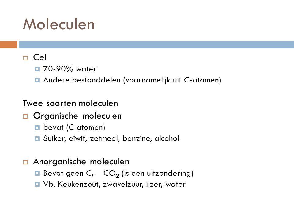 Moleculen  Cel  70-90% water  Andere bestanddelen (voornamelijk uit C-atomen) Twee soorten moleculen  Organische moleculen  bevat (C atomen)  Suiker, eiwit, zetmeel, benzine, alcohol  Anorganische moleculen  Bevat geen C, CO 2 (is een uitzondering)  Vb: Keukenzout, zwavelzuur, ijzer, water