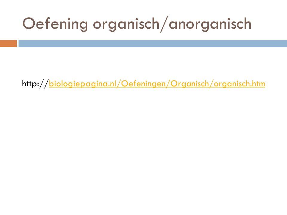 Oefening organisch/anorganisch http://biologiepagina.nl/Oefeningen/Organisch/organisch.htmbiologiepagina.nl/Oefeningen/Organisch/organisch.htm