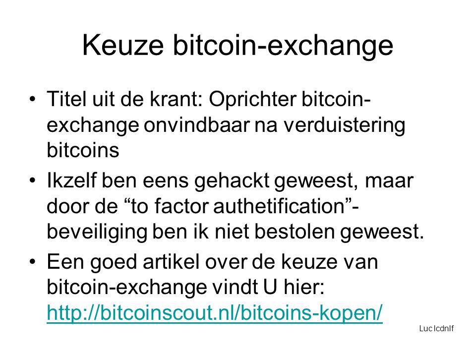 Keuze bitcoin-exchange Titel uit de krant: Oprichter bitcoin- exchange onvindbaar na verduistering bitcoins Ikzelf ben eens gehackt geweest, maar door de to factor authetification - beveiliging ben ik niet bestolen geweest.