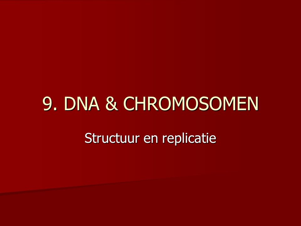 9. DNA & CHROMOSOMEN Structuur en replicatie