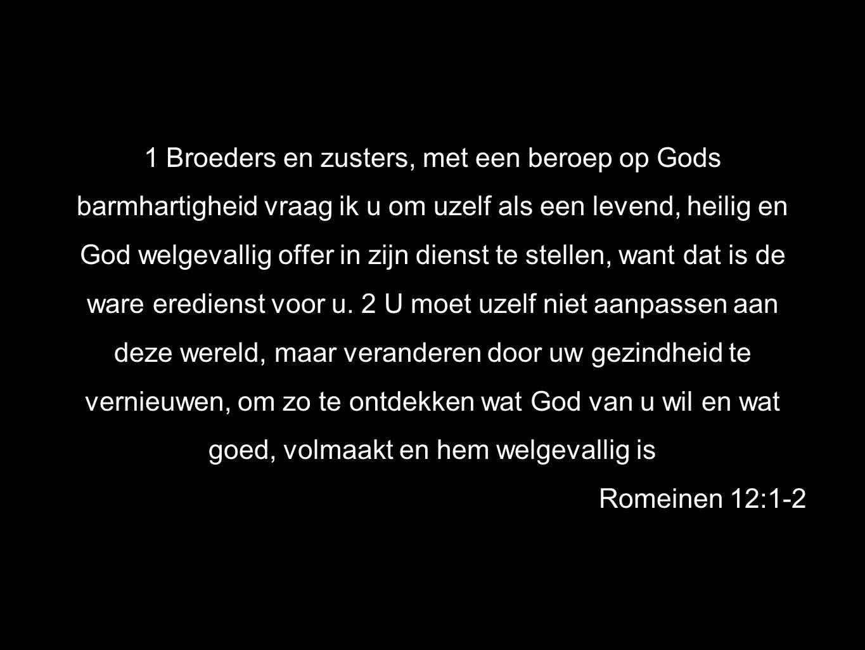 1 Broeders en zusters, met een beroep op Gods barmhartigheid vraag ik u om uzelf als een levend, heilig en God welgevallig offer in zijn dienst te stellen, want dat is de ware eredienst voor u.