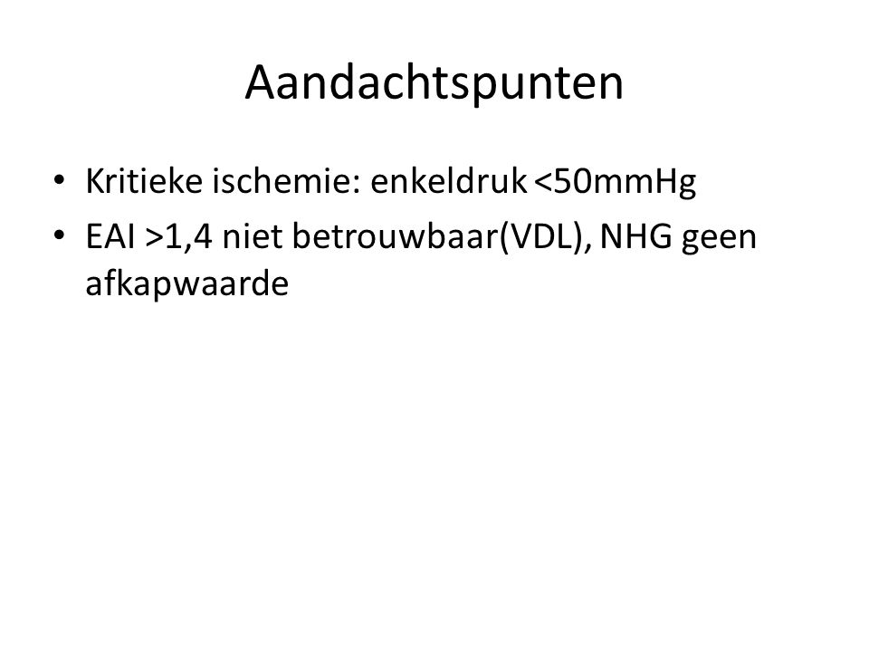 Aandachtspunten Kritieke ischemie: enkeldruk <50mmHg EAI >1,4 niet betrouwbaar(VDL), NHG geen afkapwaarde