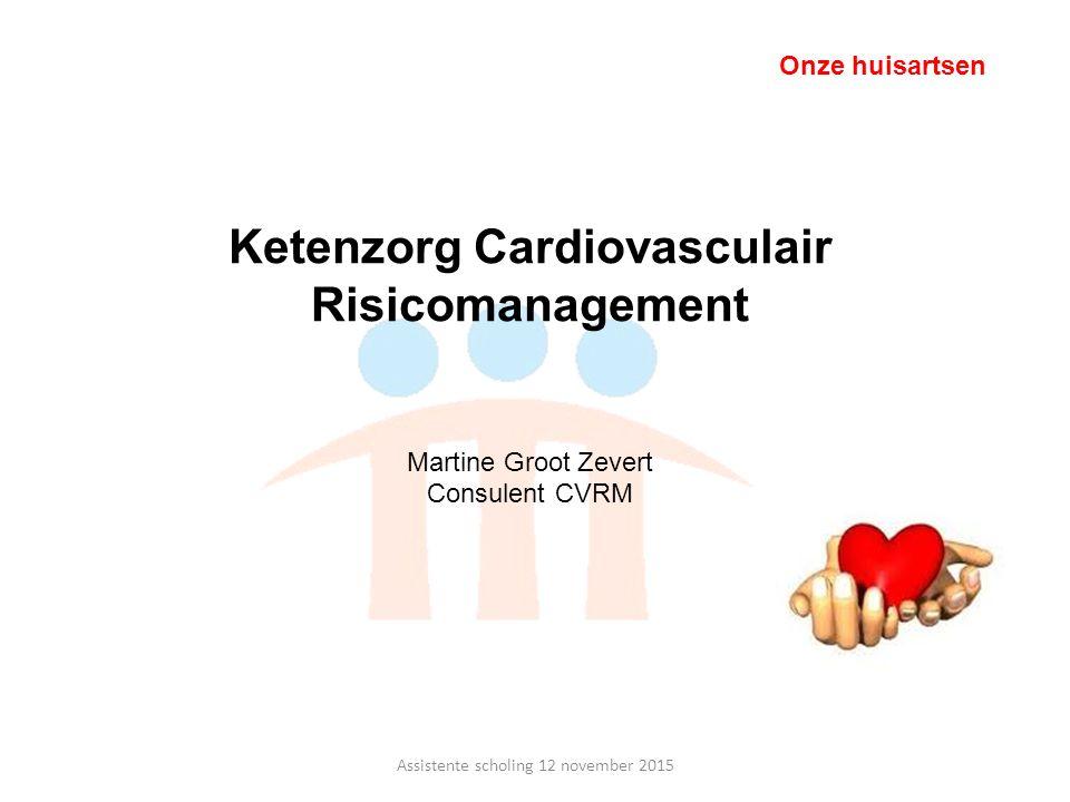 Assistente scholing 12 november 2015 Onze huisartsen Ketenzorg Cardiovasculair Risicomanagement Martine Groot Zevert Consulent CVRM