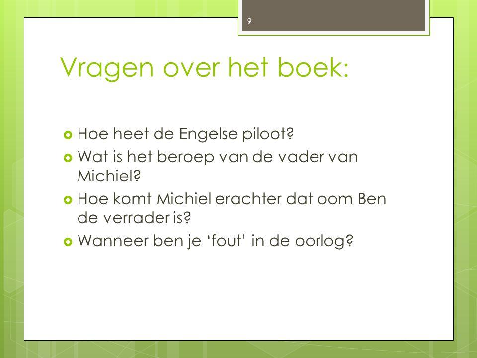 Vragen over het boek :  Hoe heet de Engelse piloot?  Wat is het beroep van de vader van Michiel?  Hoe komt Michiel erachter dat oom Ben de verrader