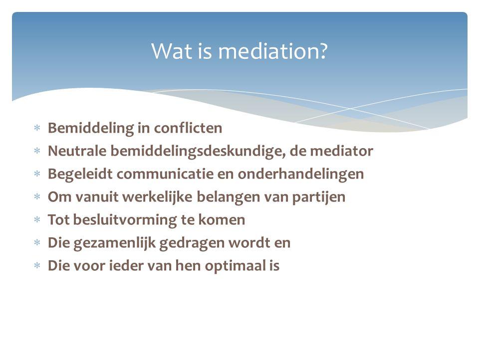  Bemiddeling in conflicten  Neutrale bemiddelingsdeskundige, de mediator  Begeleidt communicatie en onderhandelingen  Om vanuit werkelijke belange