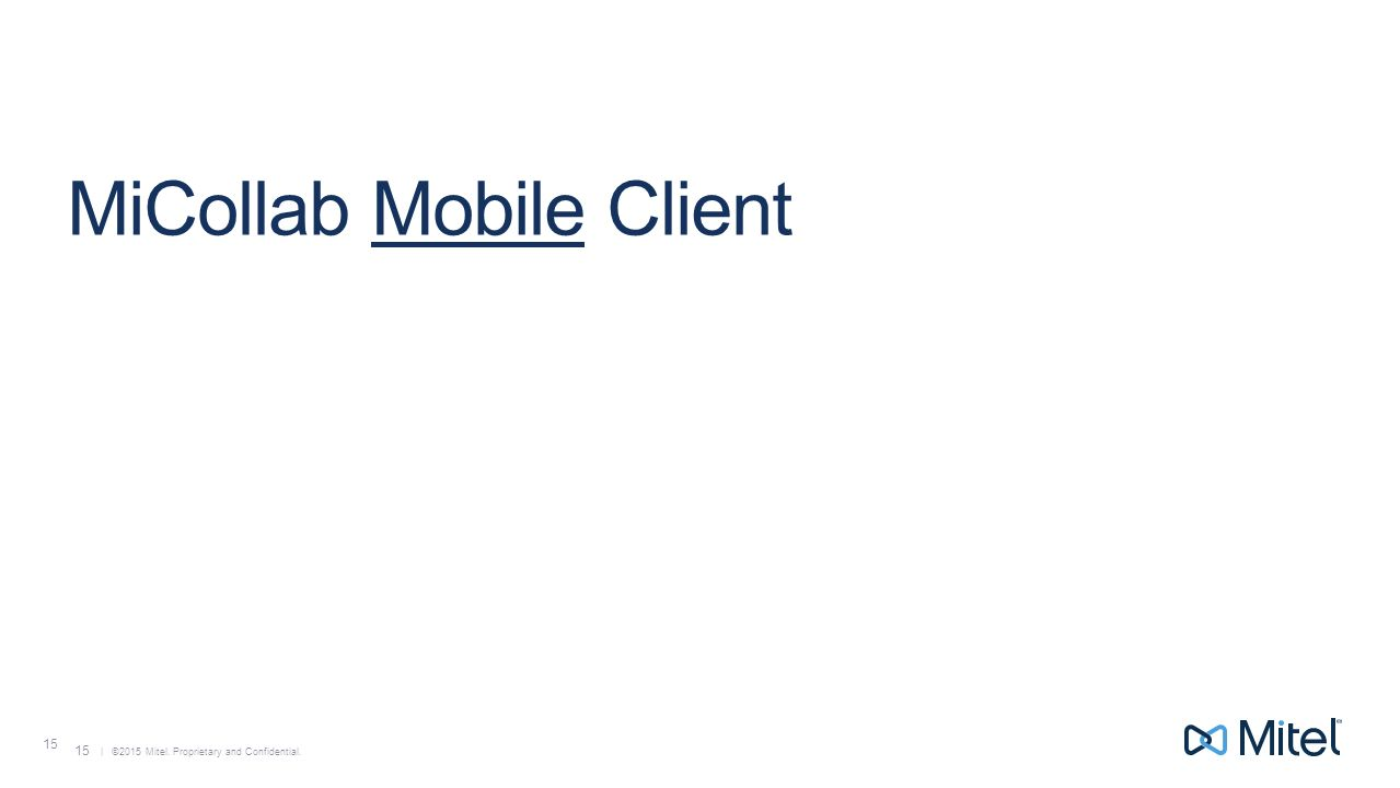 | ©2015 Mitel. Proprietary and Confidential. 15 MiCollab Mobile Client 15
