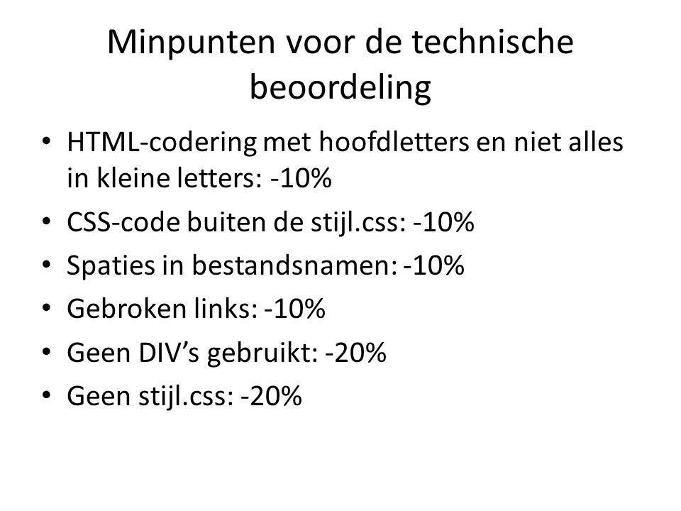 Minpunten voor de technische beoordeling HTML-codering met hoofdletters en niet alles in kleine letters: -10% CSS-code buiten de stijl.css: -10% Spaties in bestandsnamen: -10% Gebroken links: -10% Geen DIV's gebruikt: -20% Geen stijl.css: -20%