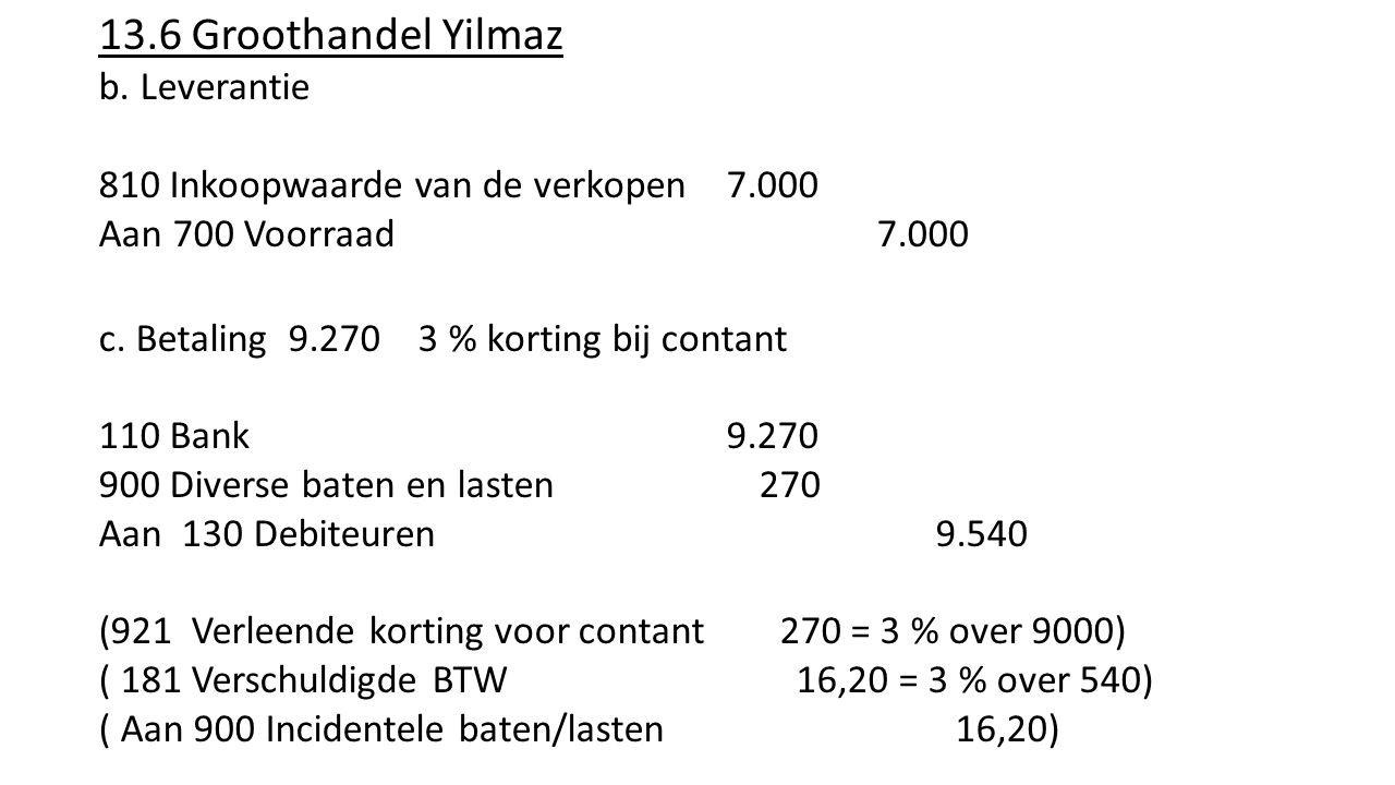 13.6 Groothandel Yilmaz b. Leverantie 810 Inkoopwaarde van de verkopen7.000 Aan 700 Voorraad 7.000 c. Betaling 9.270 3 % korting bij contant 110 Bank9