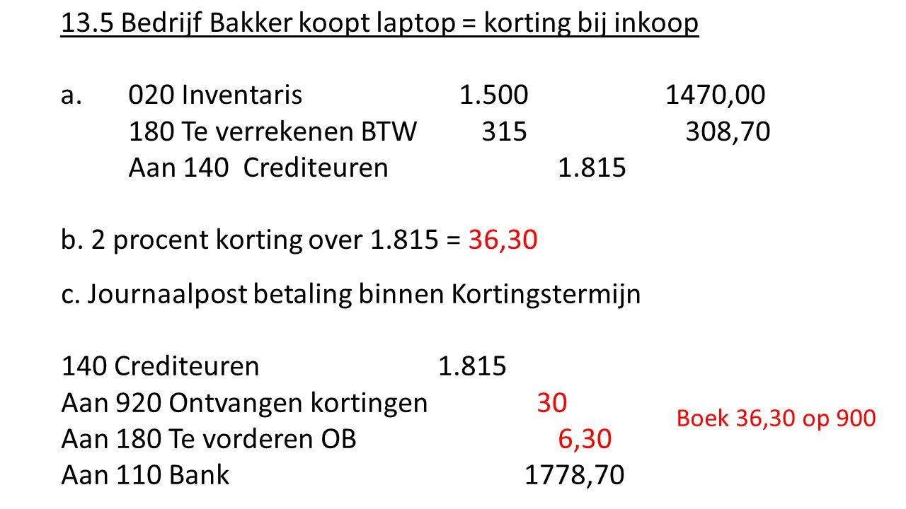 13.5 Bedrijf Bakker koopt laptop = korting bij inkoop a.020 Inventaris 1.500 1470,00 180 Te verrekenen BTW 315 308,70 Aan 140 Crediteuren 1.815 b. 2 p