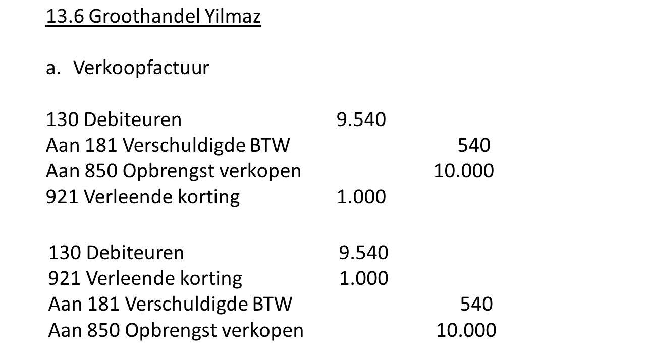 13.6 Groothandel Yilmaz a.Verkoopfactuur 130 Debiteuren9.540 Aan 181 Verschuldigde BTW 540 Aan 850 Opbrengst verkopen10.000 921 Verleende korting1.000