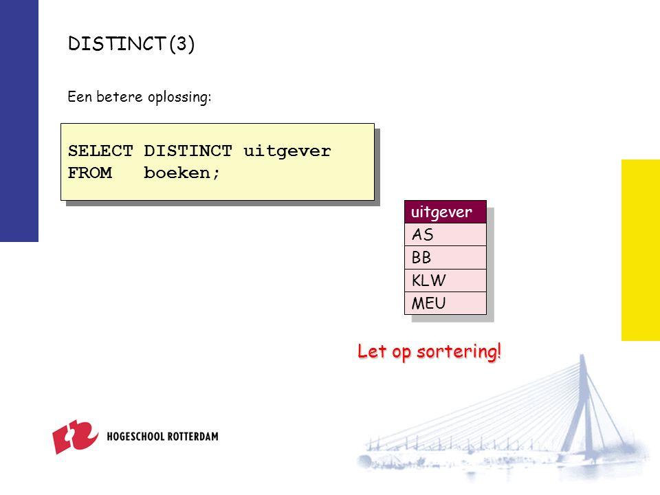 DISTINCT (3) Een betere oplossing: SELECT DISTINCT uitgever FROM boeken; SELECT DISTINCT uitgever FROM boeken; Let op sortering.