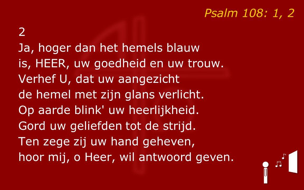 Psalm 108: 1, 2 2 Ja, hoger dan het hemels blauw is, HEER, uw goedheid en uw trouw.