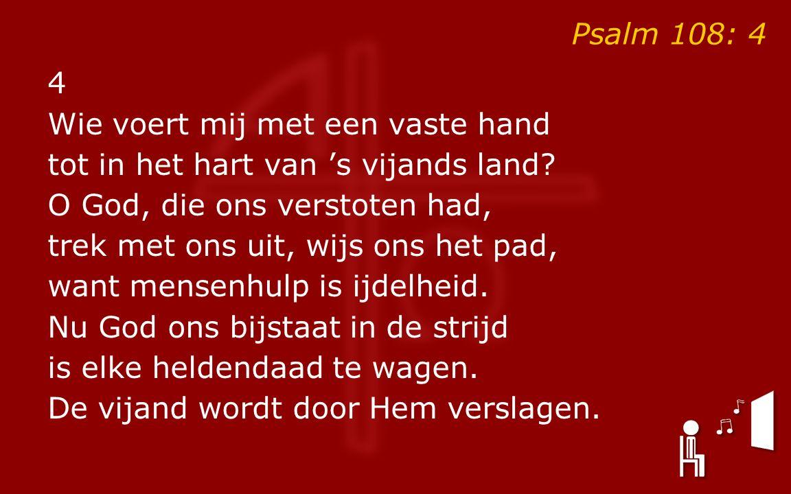 Psalm 108: 4 4 Wie voert mij met een vaste hand tot in het hart van 's vijands land.