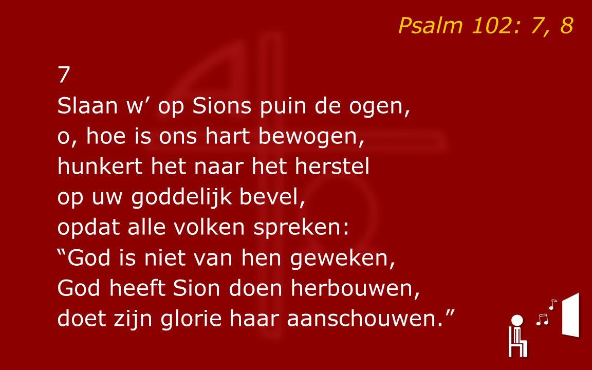 Psalm 102: 7, 8 7 Slaan w' op Sions puin de ogen, o, hoe is ons hart bewogen, hunkert het naar het herstel op uw goddelijk bevel, opdat alle volken spreken: God is niet van hen geweken, God heeft Sion doen herbouwen, doet zijn glorie haar aanschouwen.