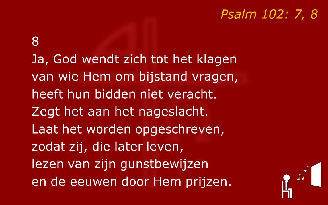 Psalm 102: 7, 8 8 Ja, God wendt zich tot het klagen van wie Hem om bijstand vragen, heeft hun bidden niet veracht.