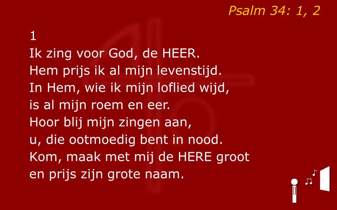 Psalm 34: 1, 2 1 Ik zing voor God, de HEER. Hem prijs ik al mijn levenstijd.