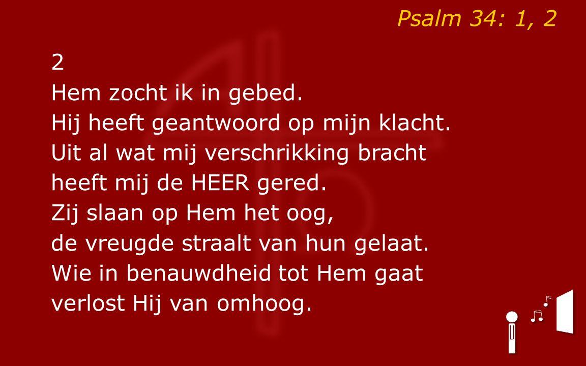 Psalm 34: 1, 2 2 Hem zocht ik in gebed. Hij heeft geantwoord op mijn klacht.