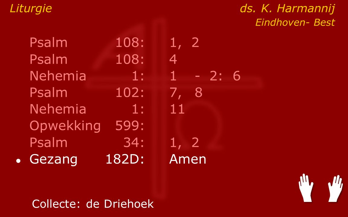 Psalm108:1, 2 Psalm108:4 Nehemia1:1- 2: 6 Psalm102:7,8 Nehemia1: 11 Opwekking599: Psalm34:1, 2 ● Gezang 182D:Amen Collecte:de Driehoek Liturgie ds.