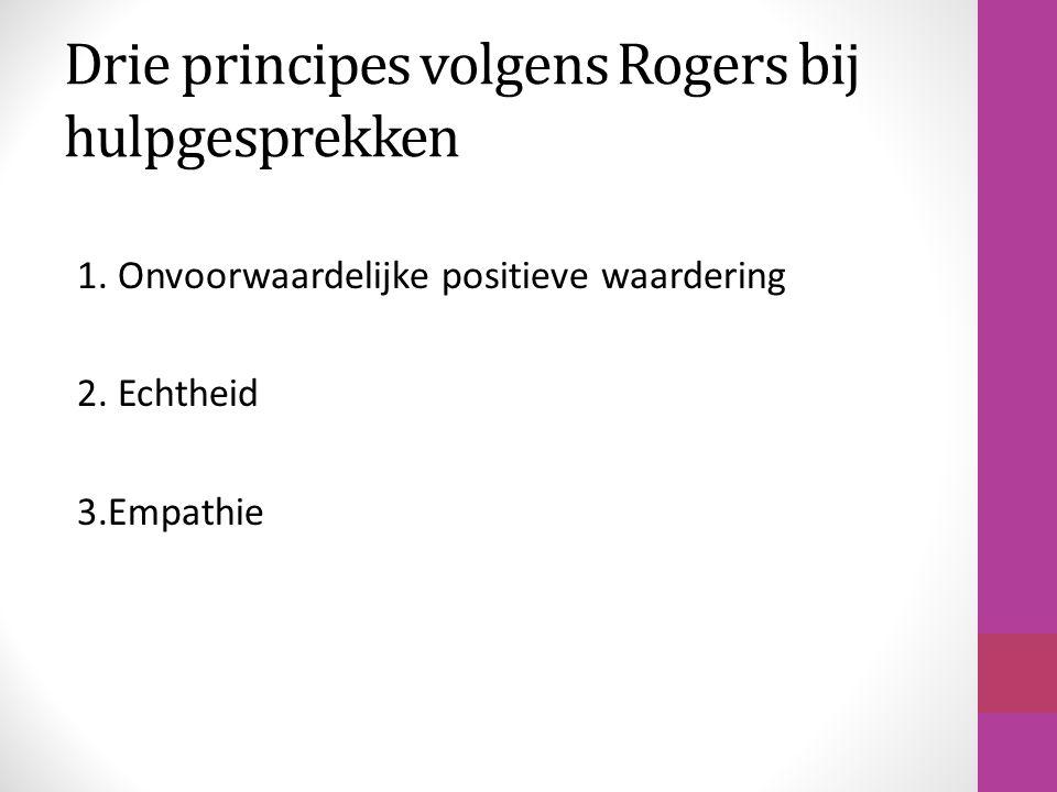 Drie principes volgens Rogers bij hulpgesprekken 1. Onvoorwaardelijke positieve waardering 2. Echtheid 3.Empathie