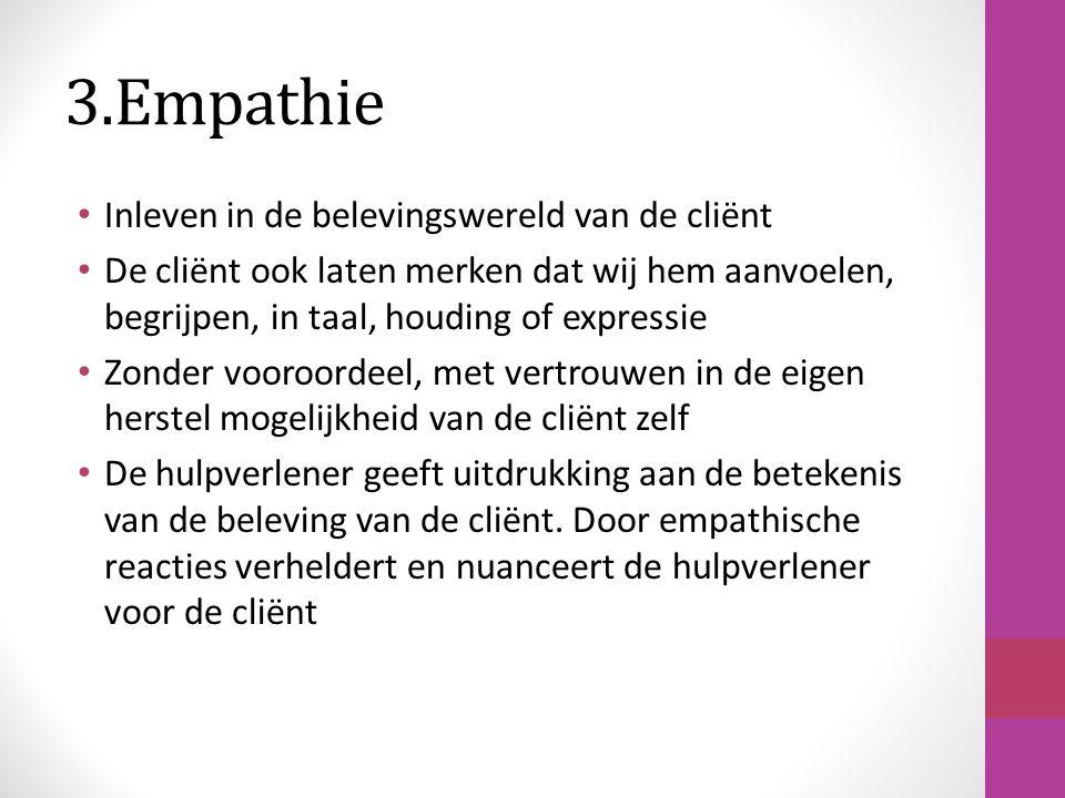 3.Empathie Inleven in de belevingswereld van de cliënt De cliënt ook laten merken dat wij hem aanvoelen, begrijpen, in taal, houding of expressie Zond