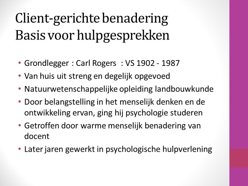 Client-gerichte benadering Basis voor hulpgesprekken Grondlegger : Carl Rogers : VS 1902 - 1987 Van huis uit streng en degelijk opgevoed Natuurwetensc