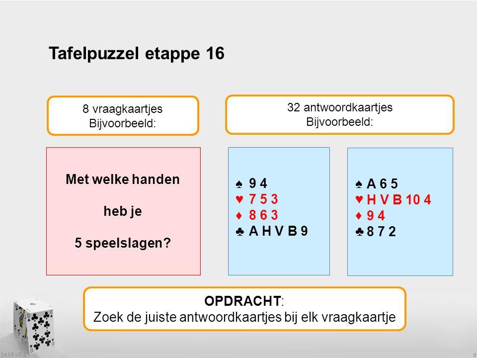 1e16 v3.1 9 Tafelpuzzel etappe 16 OPDRACHT: Zoek de juiste antwoordkaartjes bij elk vraagkaartje 8 vraagkaartjes Bijvoorbeeld: 32 antwoordkaartjes Bijvoorbeeld: Met welke handen heb je 5 speelslagen.