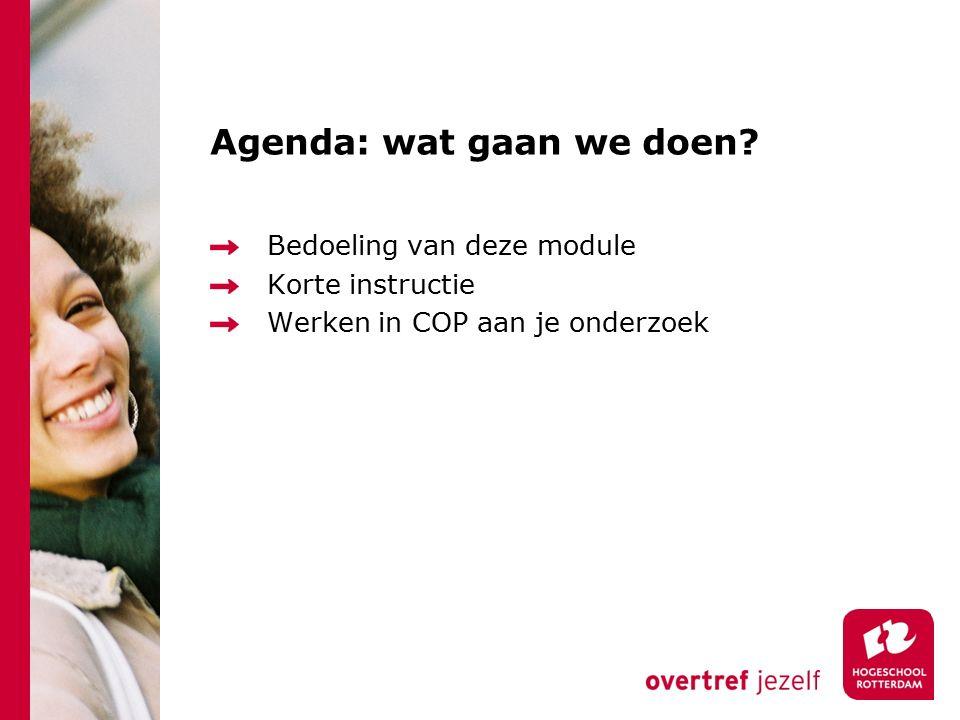 Agenda: wat gaan we doen Bedoeling van deze module Korte instructie Werken in COP aan je onderzoek