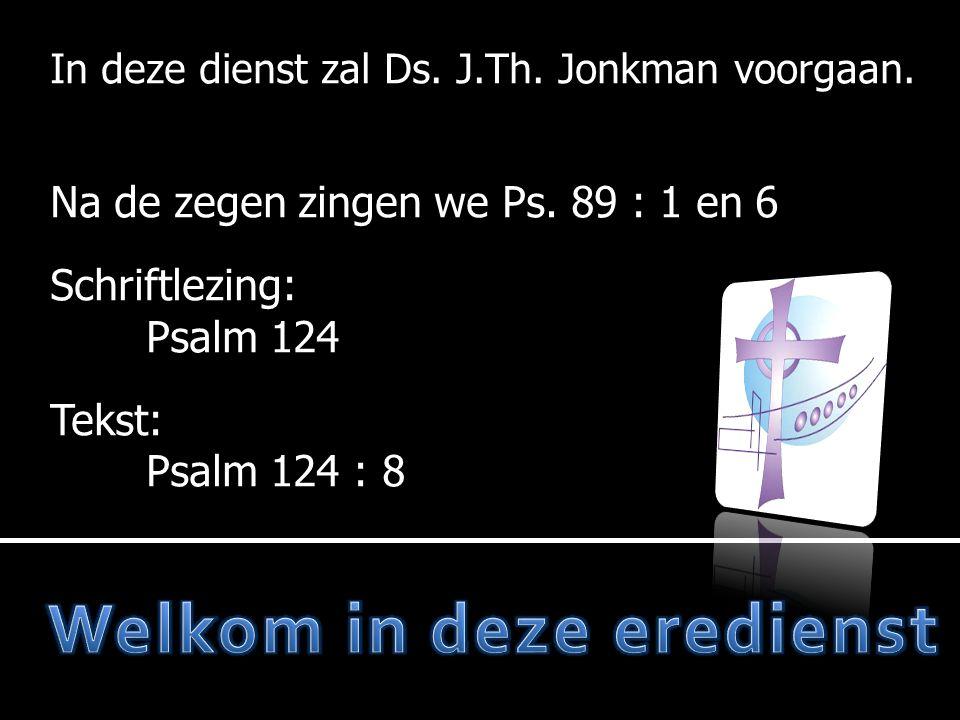 In deze dienst zal Ds. J.Th. Jonkman voorgaan. Na de zegen zingen we Ps. 89 : 1 en 6 Schriftlezing: Psalm 124 Tekst: Psalm 124 : 8