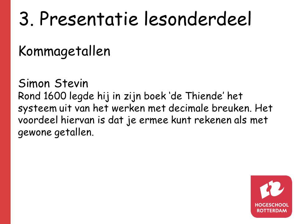 3. Presentatie lesonderdeel Kommagetallen Simon Stevin Rond 1600 legde hij in zijn boek 'de Thiende' het systeem uit van het werken met decimale breuk