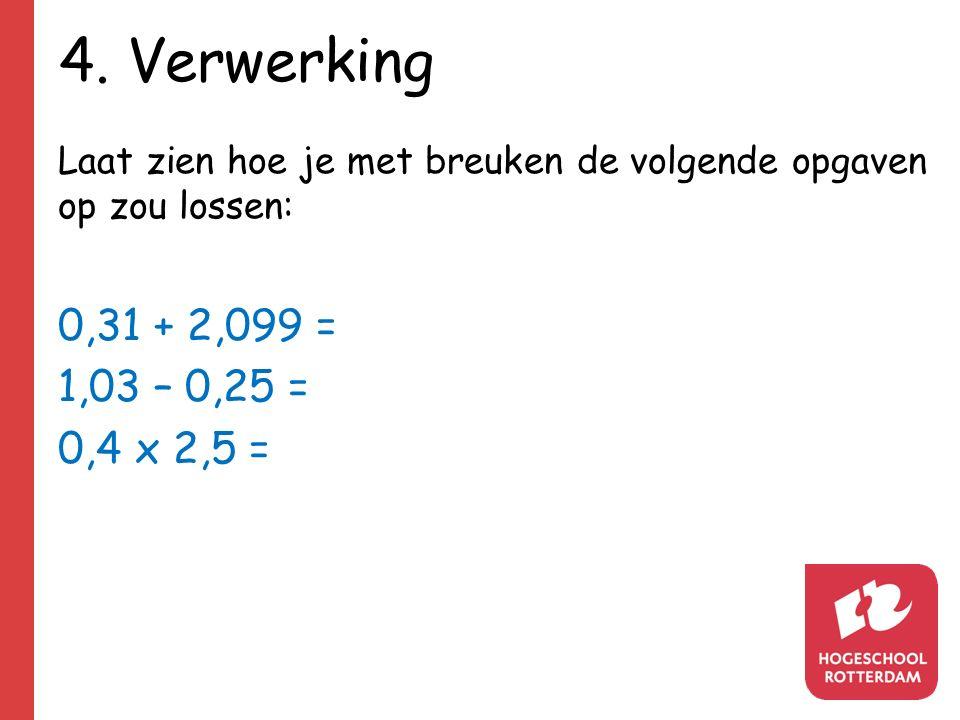 4. Verwerking Laat zien hoe je met breuken de volgende opgaven op zou lossen: 0,31 + 2,099 = 1,03 – 0,25 = 0,4 x 2,5 =