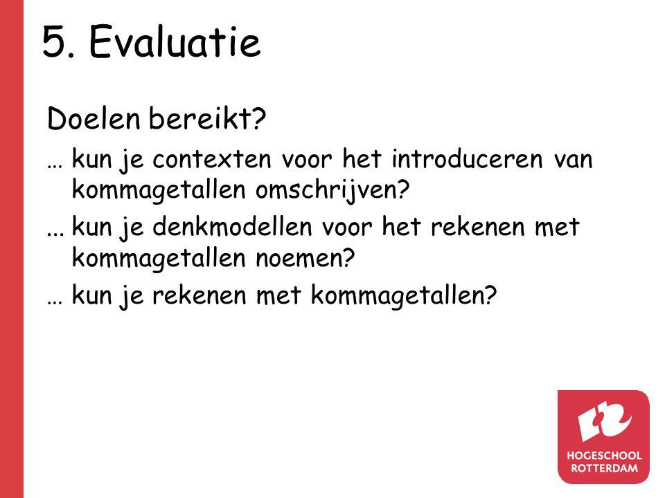 5. Evaluatie Doelen bereikt? …kun je contexten voor het introduceren van kommagetallen omschrijven?...kun je denkmodellen voor het rekenen met kommage