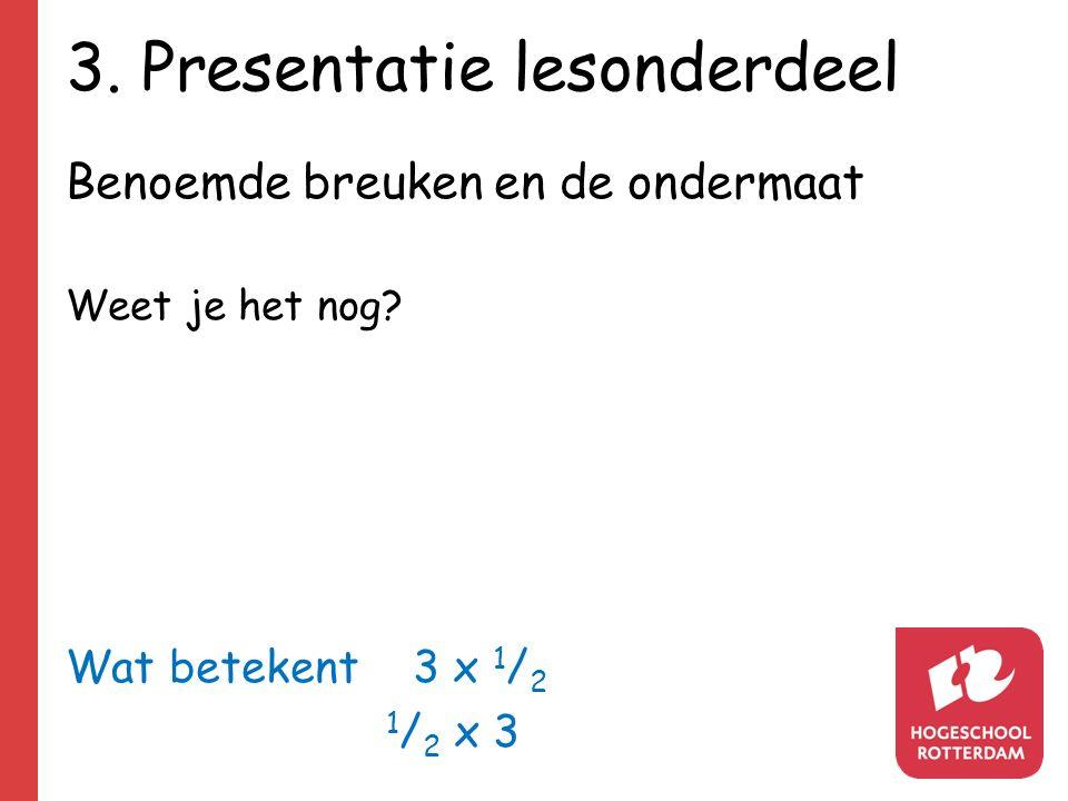 3. Presentatie lesonderdeel Benoemde breuken en de ondermaat Weet je het nog? Wat betekent 3 x 1 / 2 1 / 2 x 3